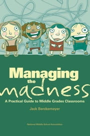 Managing the Madness - A Practical Guide to Middle Grades Classrooms ebook by Jack Berckemeyer