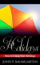 Holidays: How to Enjoy Your Holidays ebook by John P. Baumgarten