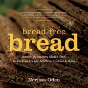 Bread-Free Bread: Amazingly Healthy Gluten-Free, Grain-Free Breads, Muffins, Cookies & More ebook by Nerissa Oden