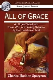 All of Grace (Authentic Original Classic): An urgent Word with Those Who Are Seeking Salvation by the Lord Jesus Christ ebook by Charles Spurgeon