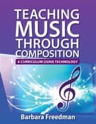 Teaching Music Through Composition - A Curriculum Using Technology ebook by Barbara Freedman