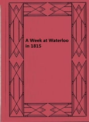 A Week at Waterloo in 1815 ebook by Lady Magdalene De Lancey