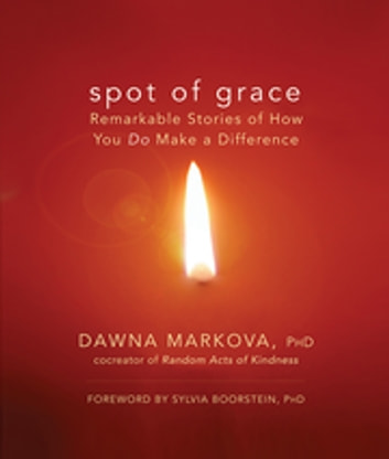 Spot of Grace - Remarkable Stories of How You DO Make a Difference ebook by Dawna Markova, PhD