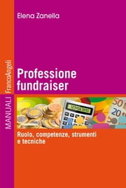 Professione fundraiser. Ruolo, competenze, strumenti e tecniche - Ruolo, competenze, strumenti e tecniche ebook by Kobo.Web.Store.Products.Fields.ContributorFieldViewModel