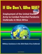 If We Don't, Who Will? Employment of the United States Army to Combat Potential Pandemic Outbreaks in West Africa: Military Assistance in the 2014 Ebola Virus Outbreak ebook by Progressive Management