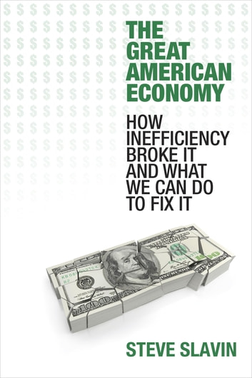 The Great American Economy - How Inefficiency Broke It and What We Can Do to Fix It ebook by Steve Slavin