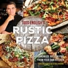 Todd English's Rustic Pizza - Handmade Artisan Pies from Your Own Kitchen ebook by Todd English, Heather Rodino