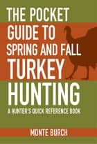 The Pocket Guide to Spring and Fall Turkey Hunting ebook by Monte Burch