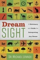 Dream Sight - A Dictionary and Guide for Interpreting Any Dream ebook by Dr Michael Lennox