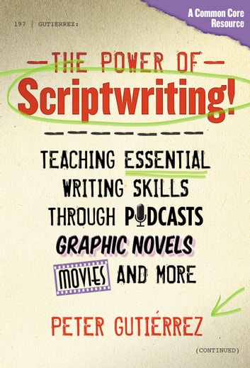 The Power of Scriptwriting!—Teaching Essential Writing Skills through Podcasts, Graphic Novels, Movies, and More eBook by Peter Gutiérrez