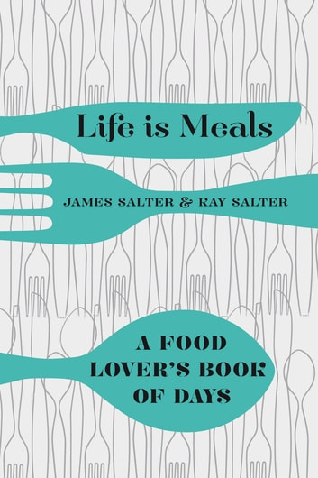Life is Meals - A Food Lover's Book of Days ebook by James Salter,Kay Salter