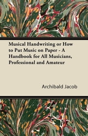 Musical Handwriting or How to Put Music on Paper - A Handbook for All Musicians, Professional and Amateur ebook by Archibald Jacob