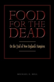 Food for the Dead - On the Trail of New England's Vampires ebook by Michael E. Bell