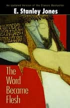 The Word Became Flesh ebook by E Stanley Jones Foundation