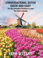 Conversational Dutch Quick and Easy: The Most Innovative Technique to Learn the Dutch Language eBook by Yatir Nitzany