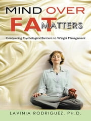 Mind Over Fat Matters - Conquering Psychological Barriers to Weight Management ebook by Lavinia Rodriguez, Ph.D.