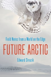 Future Arctic - Field Notes from a World on the Edge ebook by Edward Struzik