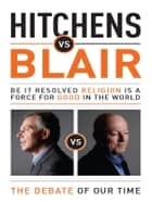 Hitchens vs Blair - Be it resolved religion is a force for good in the world ebook by Christopher Hitchens, Tony Blair