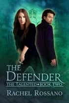 The Defender - The Talented, #2 ebook by Rachel Rossano