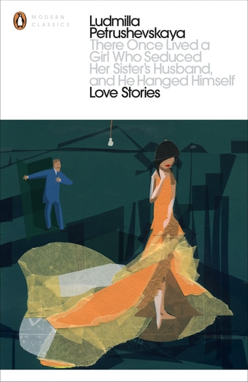 There Once Lived a Girl Who Seduced Her Sister's Husband, And He Hanged Himself: Love Stories ebook by Ludmilla Petrushevskaya