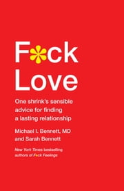 F*ck Love - One Shrink's Sensible Advice for Finding a Lasting Relationship ebook by Michael Bennett, MD,Sarah Bennett