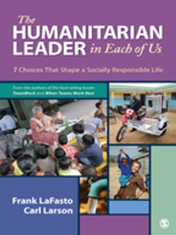 The Humanitarian Leader in Each of Us - 7 Choices That Shape a Socially Responsible Life ebook by Dr. Frank M. J. LaFasto,Dr. Carl Larson