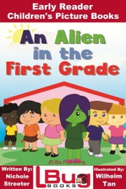 An Alien in the First Grade: Early Reader - Children's Picture Books ebook by Nichole Streeter, Wilhelm Tan