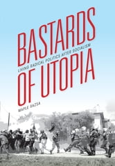 Bastards of Utopia - Living Radical Politics after Socialism ebook by Maple Razsa