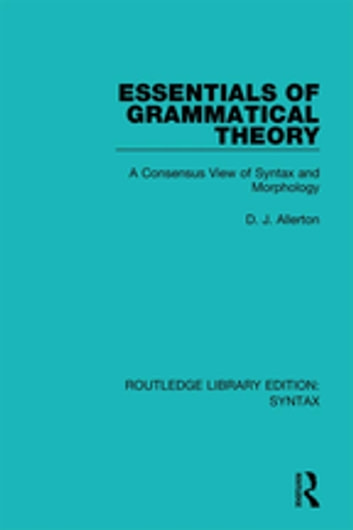 Essentials of Grammatical Theory - A Consensus View of Syntax and Morphology ebook by D. J. Allerton