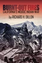 Burnt-Out Fires - California's Modoc Indian War ebook by Richard Dillon