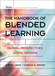 The Handbook of Blended Learning - Global Perspectives, Local Designs ebook by Curtis J. Bonk,Charles R. Graham,Jay Cross,Michael G. Moore