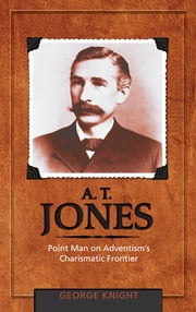 A. T. Jones - Point Man on Adventism's Charismatic Frontier ebook by George R. Knight