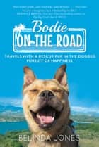 Bodie on the Road - Travels with a Rescue Pup in the Dogged Pursuit of Happiness ebook by Belinda Jones