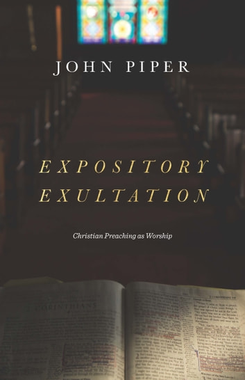 Expository Exultation - Christian Preaching as Worship ebook by John Piper