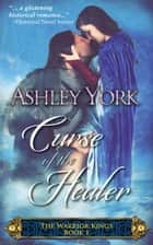 Curse of the Healer - The Warrior Kings, #1 ebook by Ashley York