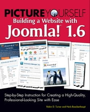 Picture Yourself Building a Website with Joomla! 1.6 - Step-by-Step Instruction for Creating a High-Quality, Professional-Looking Site with Ease ebook by Robin D. Turner