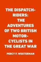 The Dispatch-Riders: The Adventures of Two British Motor-cyclists in the Great War ebook by Percy F. Westerman