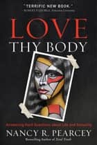 Love Thy Body - Answering Hard Questions about Life and Sexuality ebook by Nancy R. Pearcey