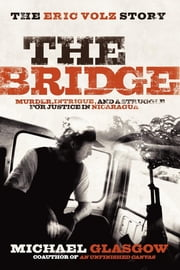 Bridge: The Eric Volz Story: Murder, Intrigue, and a Struggle for Justice in Nicaragua - Murder, Intrigue, and a Struggle for Justice in Nicaragua ebook by Michael Glasgow