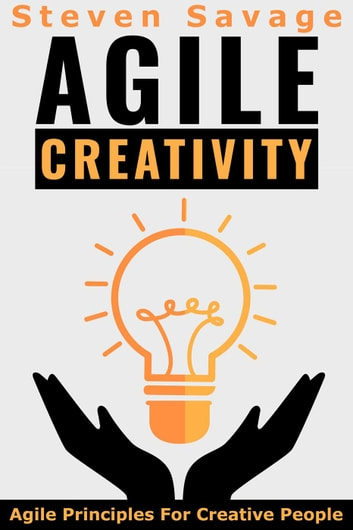 Agile Creativity: Agile Principles For Creative People - Steve's Creative Advice, #2 ebook by Steven Savage