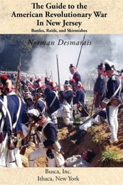 The Guide to the American Revolutionary War in New Jersey - Battles, Raids and Skirmishes ebook by Norman Desmarais