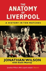 The Anatomy of Liverpool - A History in Ten Matches ebook by Jonathan Wilson,Scott Murray