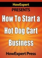 How To Start a Hot Dog Cart Business: Your Step-By-Step Guide To Hot Dog Stand Business Success ebook by HowExpert