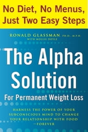 The Alpha Solution for Permanent Weight Loss - Harness the Power of Your Subconscious Mind to Change Your Relationship with Food--Forever ebook by Ronald Glassman