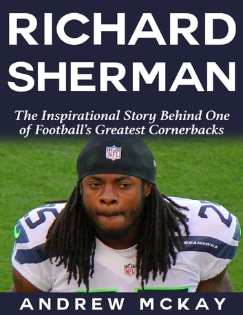 Richard Sherman: The Inspirational Story Behind One of Football's Greatest Cornerbacks ebook by Andrew McKay