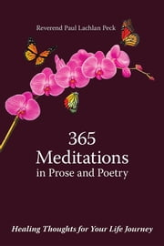 365 Meditations in Prose and Poetry - Healing Thoughts for Your Life Journey ebook by Reverend Paul Lachlan Peck