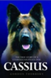 Cassius - The True Story of a Courageous Police Dog ebook by Gordon Thorburn