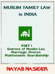 Muslim Family Law in India (Part 1: Sources of Law, Marriage, Divorce, Maintenance, Guardianship) eBook by Nayab Naseer