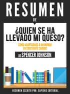 Quien Se Ha Llevado Mi Queso?: Como Adaptarnos A Un Mundo En Constante Cambio (Who Moved My Cheese) - Resumen Del Libro De Spencer Johnson ebook by Sapiens Editorial