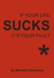 If Your Life Sucks it's Your Fault* ebook by Michelle Cederberg